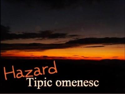 Hazard - Tipic omenesc www.vedetepenet.ro